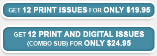 Get 12 print issues for only 19.95--Get 12 print and digital issues for only 24.95